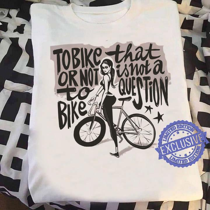 Tobike That Or Not Is Not A To Bike Question shirt