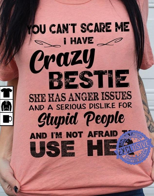 You Can't Scare Me I Have Crazy Bestie She Has Anger Issues And A Serious Dislike For Stupid People And I'm Not Afraid To Use Her shirt