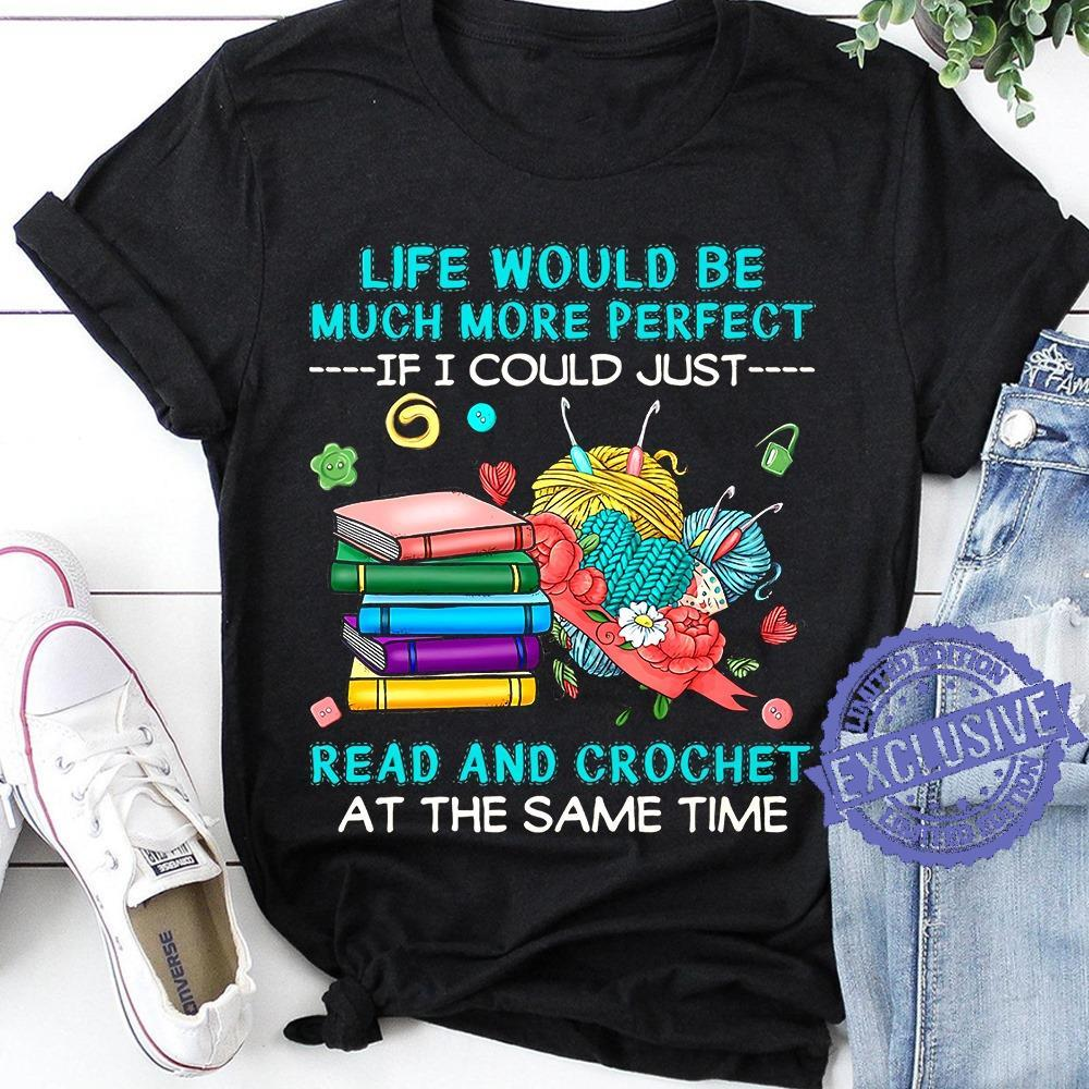 Life Would Be Much More Perfect If I Could Just Read And Crochet At The Same Time shirt