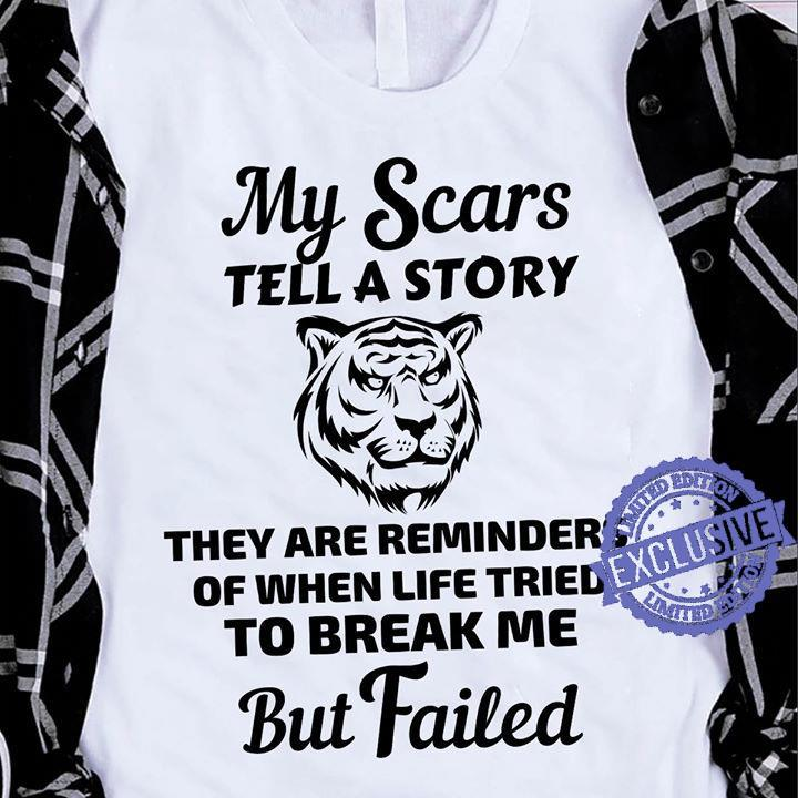 My Scars Tell A Story They Are Reminders Of When Life Tried To Break Me But Failed shirt