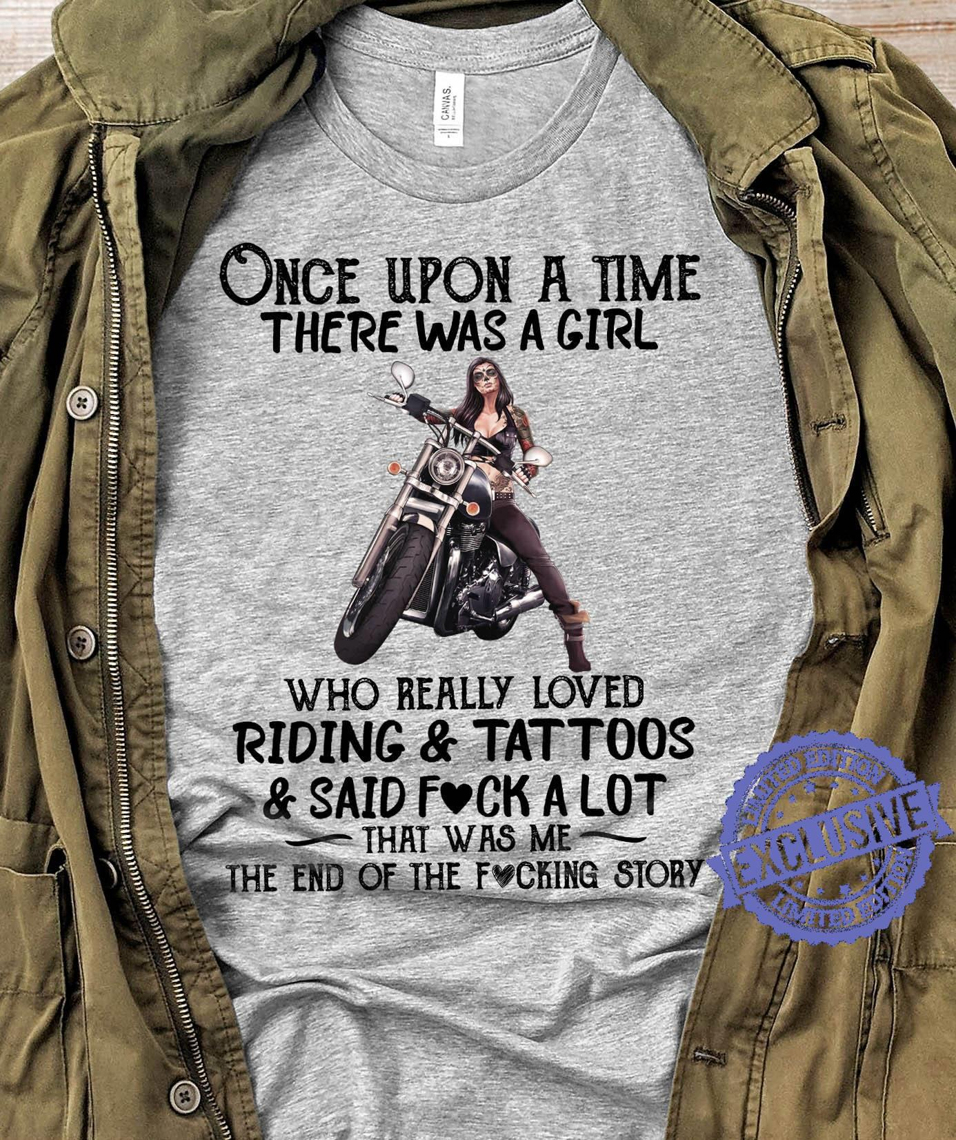 Once Upon A Time There Was A Girl Who Really Loved Riding And Tattooss And Said Fuck A Lot That Was Me The End Of The Fucking Story shirt